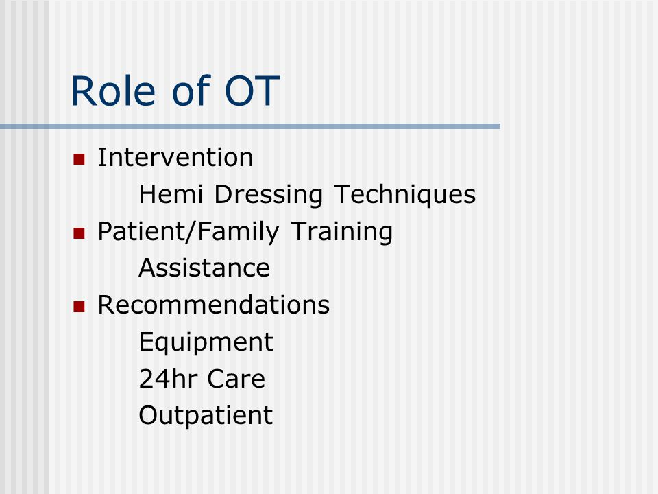Role of OT Intervention Hemi Dressing Techniques Patient/Family Training Assistance Recommendations Equipment 24hr Care Outpatient