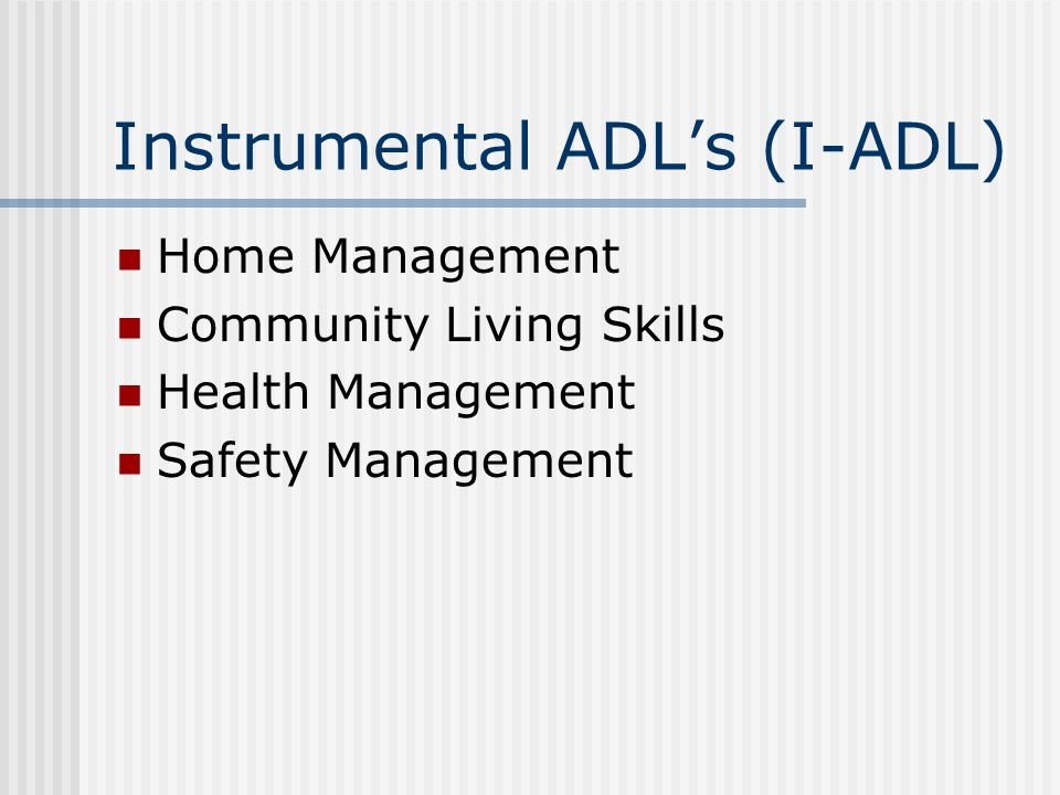 Instrumental ADL's (I-ADL) Home Management Community Living Skills Health Management Safety Management