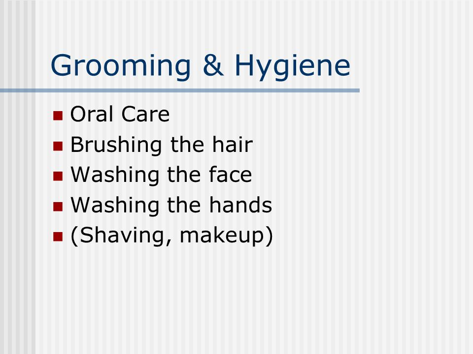 Grooming & Hygiene Oral Care Brushing the hair Washing the face Washing the hands (Shaving, makeup)