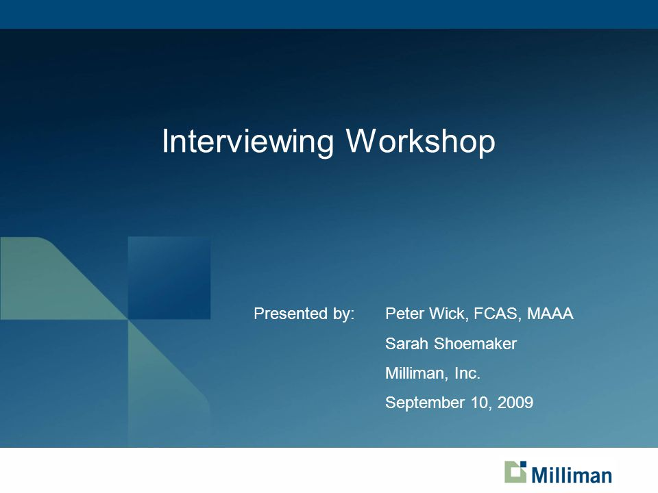 Interviewing Workshop Presented by:Peter Wick, FCAS, MAAA Sarah Shoemaker Milliman, Inc.