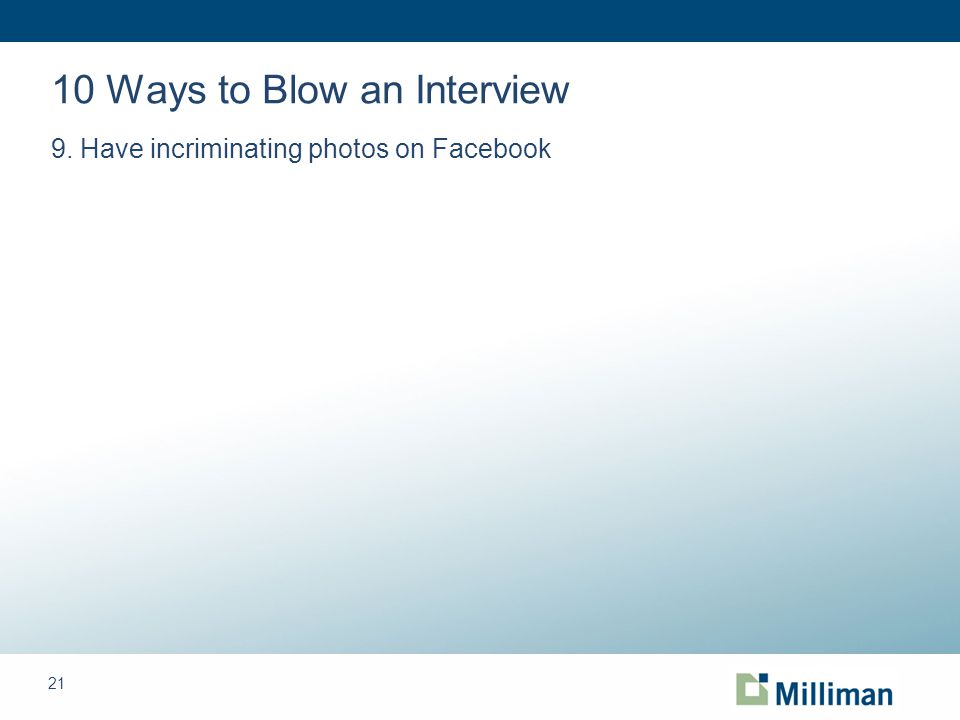 21 10 Ways to Blow an Interview 9. Have incriminating photos on Facebook
