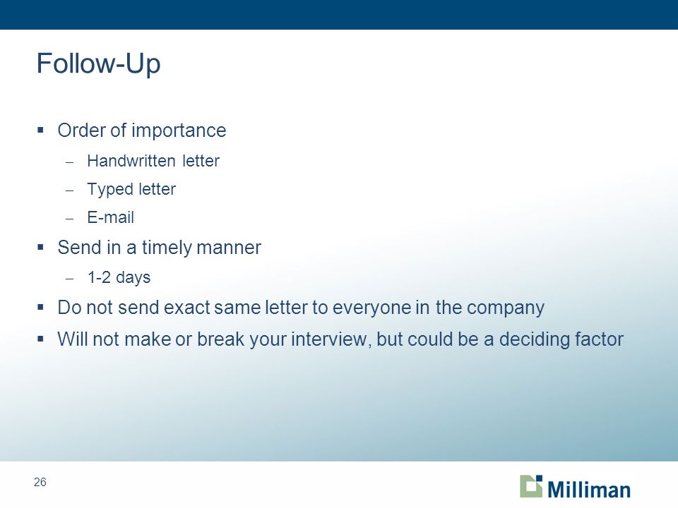 26 Follow-Up  Order of importance – Handwritten letter – Typed letter – E-mail  Send in a timely manner – 1-2 days  Do not send exact same letter to everyone in the company  Will not make or break your interview, but could be a deciding factor