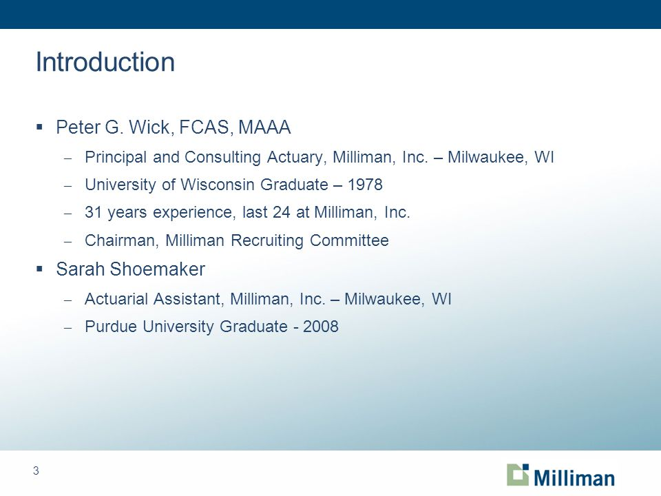 3 Introduction  Peter G. Wick, FCAS, MAAA – Principal and Consulting Actuary, Milliman, Inc.