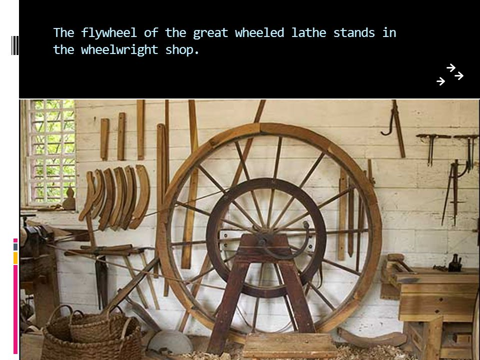 The flywheel of the great wheeled lathe stands in the wheelwright shop.