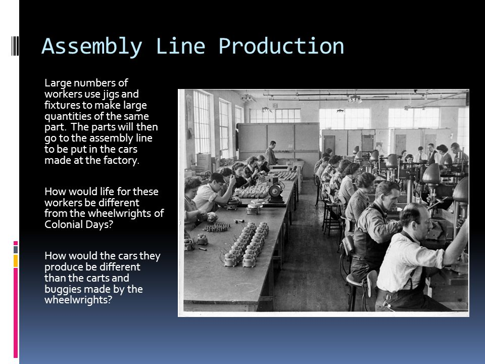 Assembly Line Production Large numbers of workers use jigs and fixtures to make large quantities of the same part.