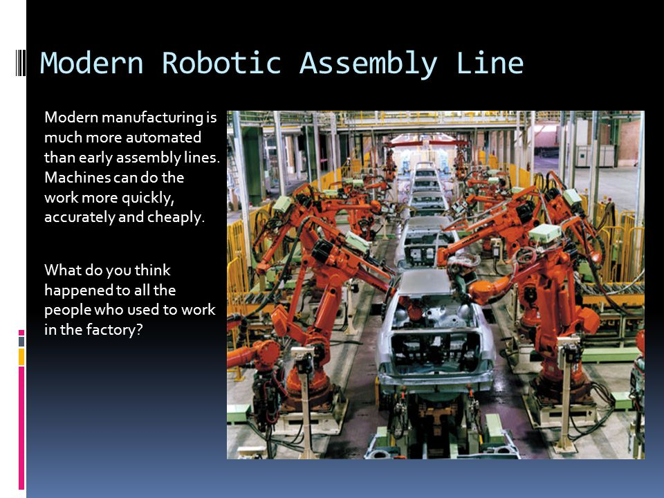 Modern Robotic Assembly Line Modern manufacturing is much more automated than early assembly lines.