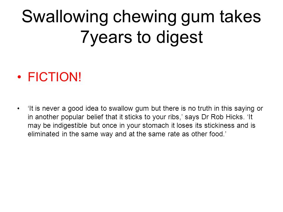 Swallowing chewing gum takes 7years to digest FICTION.