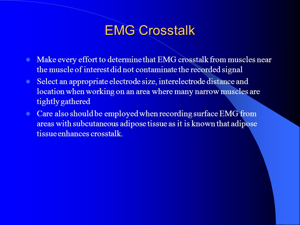 EMG Crosstalk Make every effort to determine that EMG crosstalk from muscles near the muscle of interest did not contaminate the recorded signal Select an appropriate electrode size, interelectrode distance and location when working on an area where many narrow muscles are tightly gathered Care also should be employed when recording surface EMG from areas with subcutaneous adipose tissue as it is known that adipose tissue enhances crosstalk.