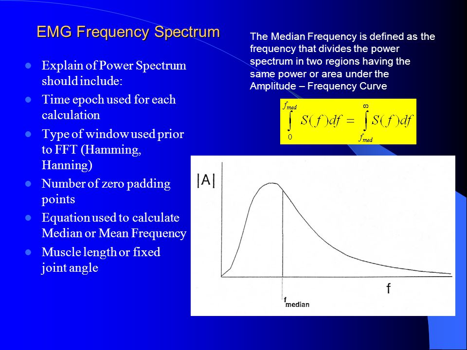 EMG Frequency Spectrum Explain of Power Spectrum should include: Time epoch used for each calculation Type of window used prior to FFT (Hamming, Hanning) Number of zero padding points Equation used to calculate Median or Mean Frequency Muscle length or fixed joint angle The Median Frequency is defined as the frequency that divides the power spectrum in two regions having the same power or area under the Amplitude – Frequency Curve