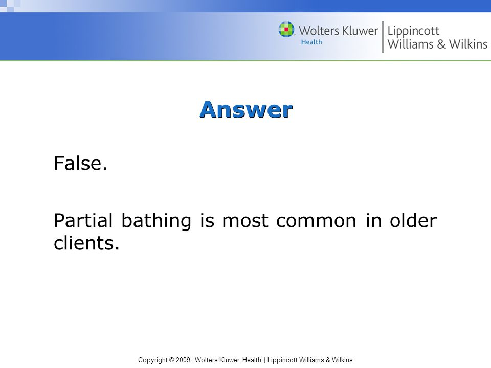 Copyright © 2009 Wolters Kluwer Health | Lippincott Williams & Wilkins Answer False. Partial bathing is most common in older clients.