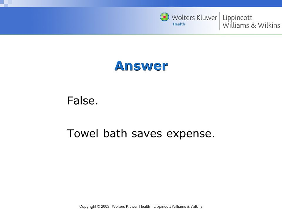 Copyright © 2009 Wolters Kluwer Health | Lippincott Williams & Wilkins Answer False. Towel bath saves expense.