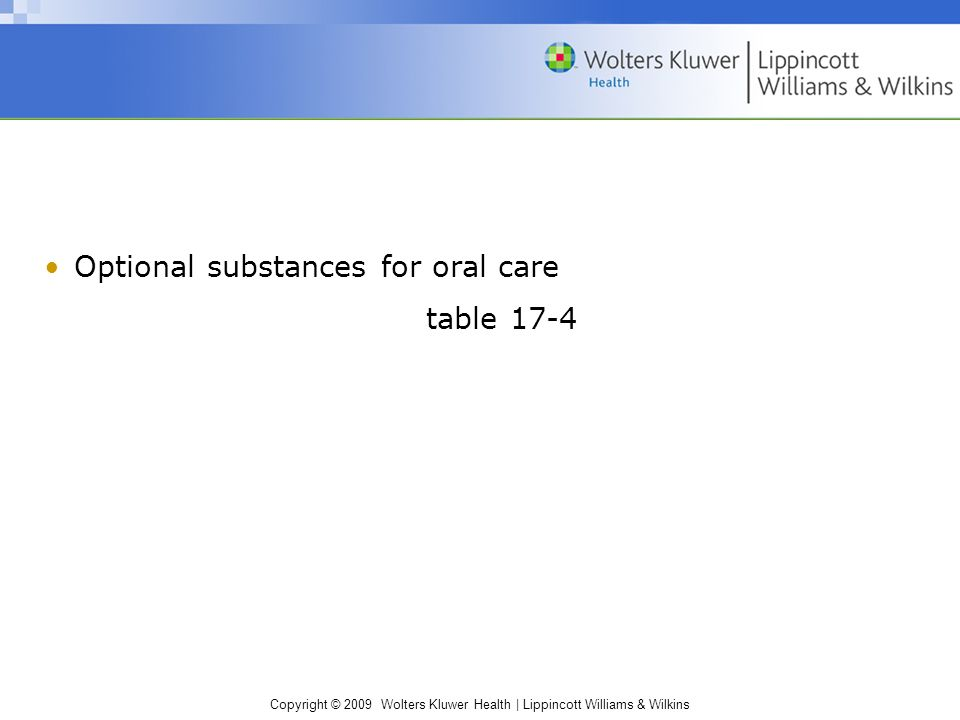 Copyright © 2009 Wolters Kluwer Health | Lippincott Williams & Wilkins Optional substances for oral care table 17-4