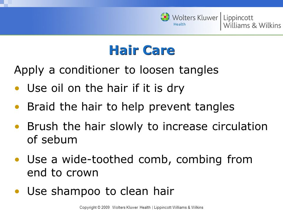 Copyright © 2009 Wolters Kluwer Health | Lippincott Williams & Wilkins Hair Care Apply a conditioner to loosen tangles Use oil on the hair if it is dr