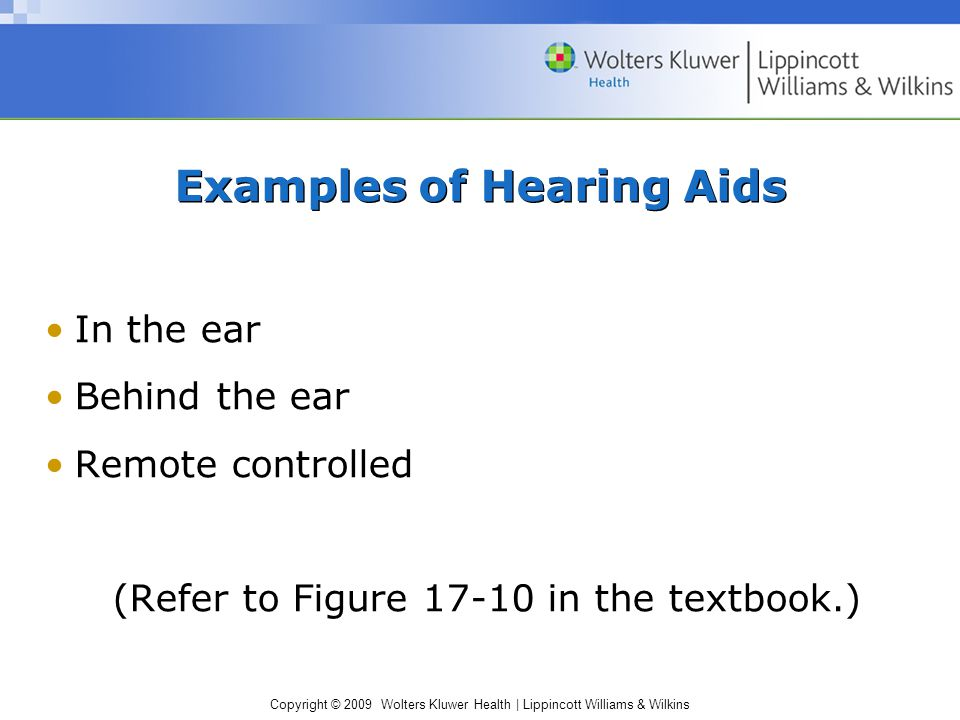 Copyright © 2009 Wolters Kluwer Health | Lippincott Williams & Wilkins Examples of Hearing Aids In the ear Behind the ear Remote controlled (Refer to