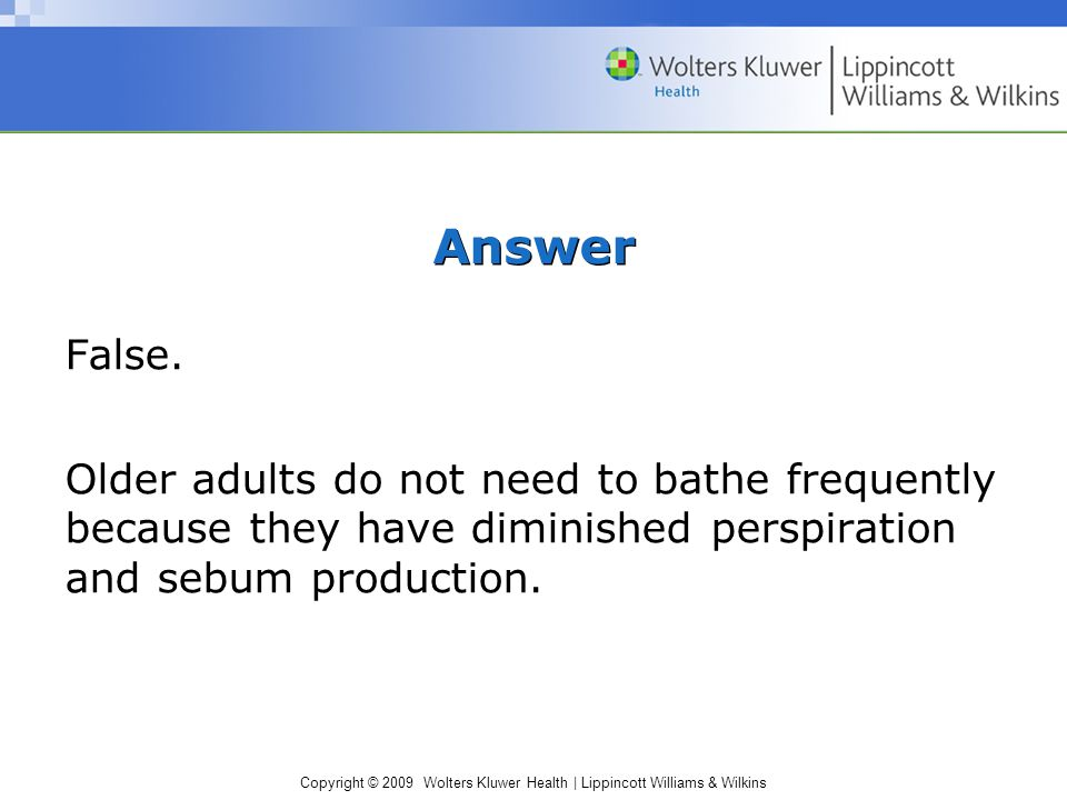 Copyright © 2009 Wolters Kluwer Health | Lippincott Williams & Wilkins Answer False. Older adults do not need to bathe frequently because they have di