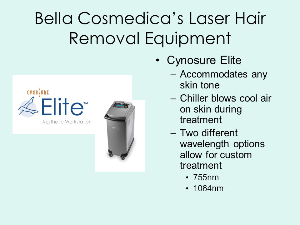 Bella Cosmedica's Laser Hair Removal Equipment Cynosure Elite –Accommodates any skin tone –Chiller blows cool air on skin during treatment –Two different wavelength options allow for custom treatment 755nm 1064nm