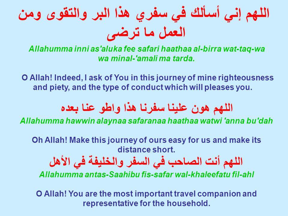 اللهم إني أسألك في سفري هذا البر والتقوى ومن العمل ما ترضى Allahumma inni as aluka fee safari haathaa al-birra wat-taq-wa wa minal- amali ma tarda.