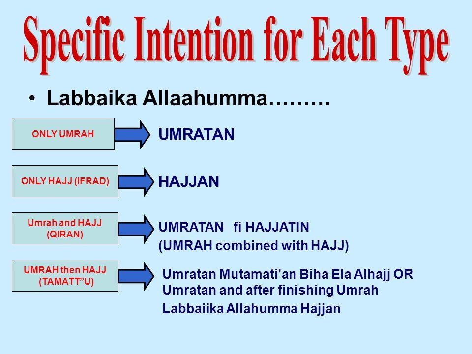Labbaika Allaahumma……… ONLY UMRAH UMRATAN fi HAJJATIN (UMRAH combined with HAJJ) ONLY HAJJ (IFRAD) HAJJAN UMRAH then HAJJ (TAMATT U) Umrah and HAJJ (QIRAN) UMRATAN Umratan Mutamati'an Biha Ela Alhajj OR Umratan and after finishing Umrah Labbaiika Allahumma Hajjan