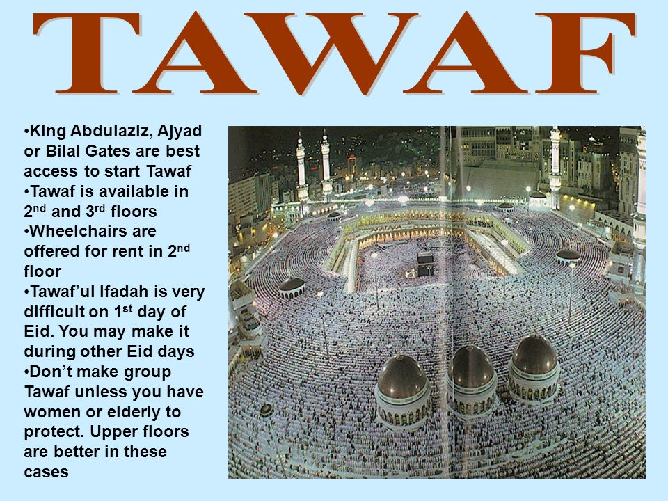 King Abdulaziz, Ajyad or Bilal Gates are best access to start Tawaf Tawaf is available in 2 nd and 3 rd floors Wheelchairs are offered for rent in 2 nd floor Tawaf'ul Ifadah is very difficult on 1 st day of Eid.