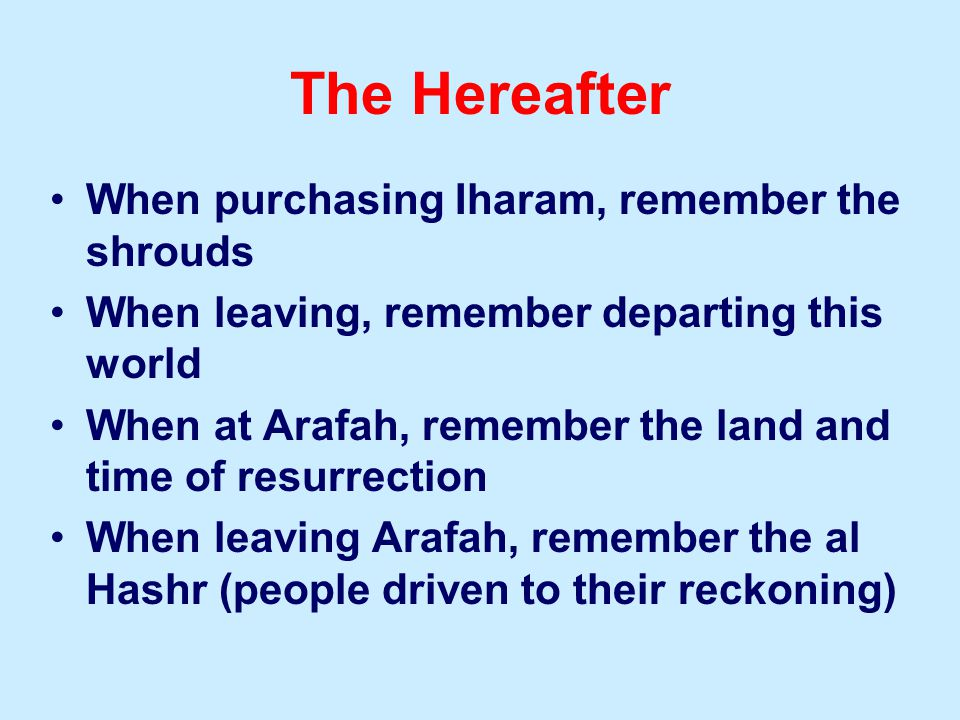 When purchasing Iharam, remember the shrouds When leaving, remember departing this world When at Arafah, remember the land and time of resurrection When leaving Arafah, remember the al Hashr (people driven to their reckoning) The Hereafter