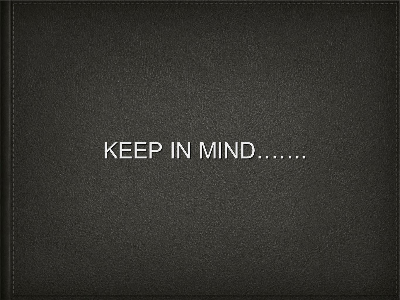 KEEP IN MIND…….