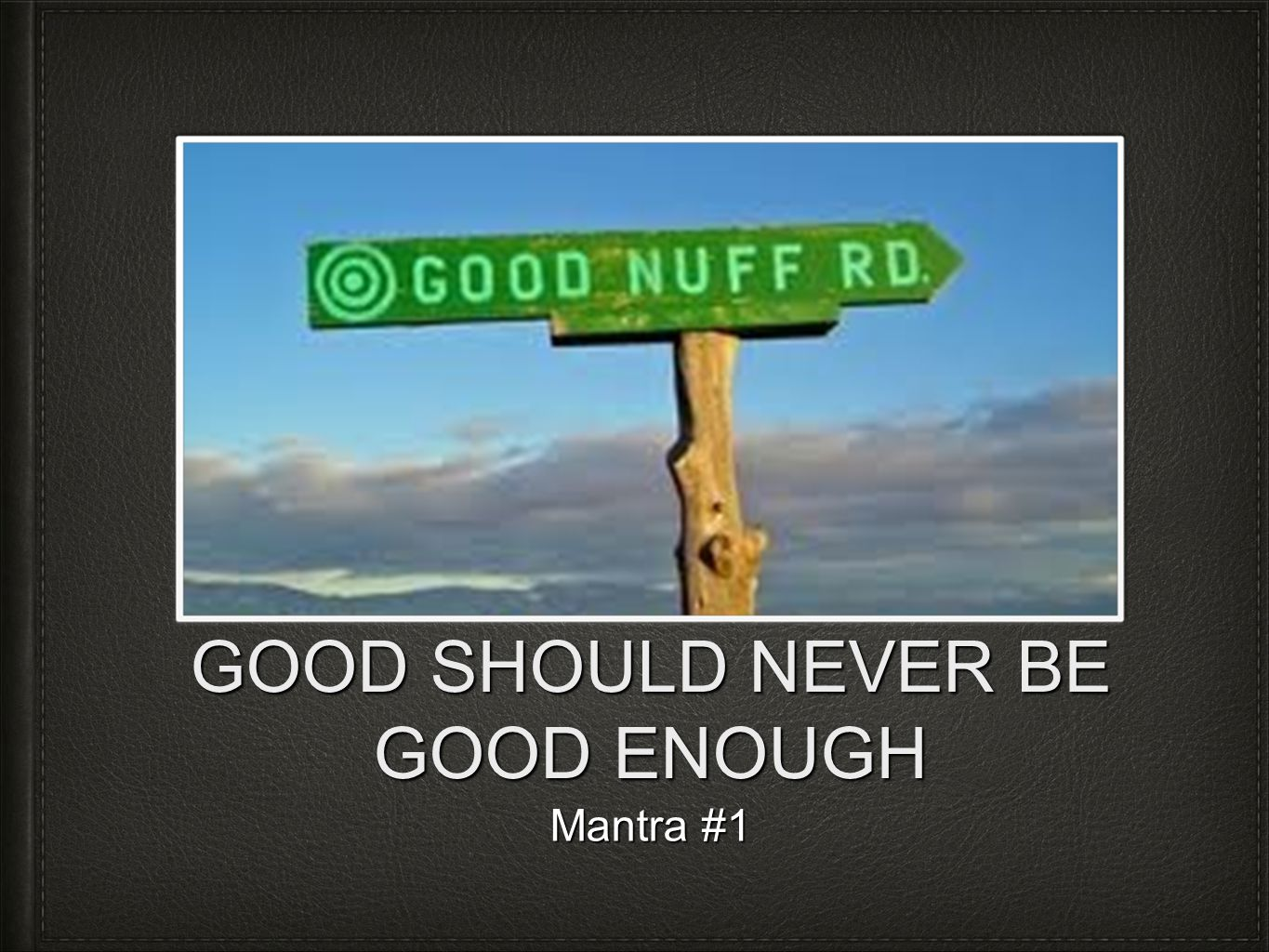 GOOD SHOULD NEVER BE GOOD ENOUGH Mantra #1