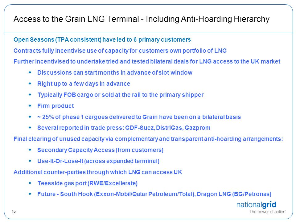 16 Access to the Grain LNG Terminal - Including Anti-Hoarding Hierarchy Open Seasons (TPA consistent) have led to 6 primary customers Contracts fully