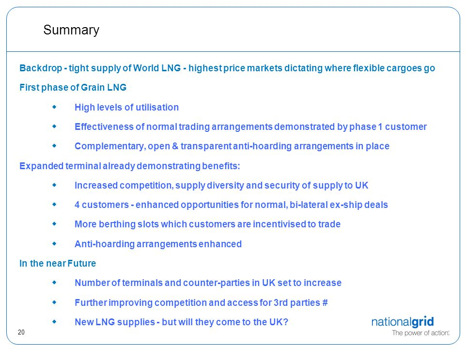 20 Summary Backdrop - tight supply of World LNG - highest price markets dictating where flexible cargoes go First phase of Grain LNG  High levels of utilisation  Effectiveness of normal trading arrangements demonstrated by phase 1 customer  Complementary, open & transparent anti-hoarding arrangements in place Expanded terminal already demonstrating benefits:  Increased competition, supply diversity and security of supply to UK  4 customers - enhanced opportunities for normal, bi-lateral ex-ship deals  More berthing slots which customers are incentivised to trade  Anti-hoarding arrangements enhanced In the near Future  Number of terminals and counter-parties in UK set to increase  Further improving competition and access for 3rd parties #  New LNG supplies - but will they come to the UK