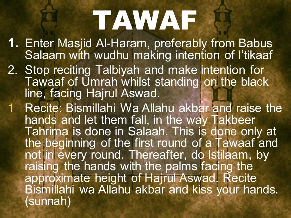 TAWAF 1. Enter Masjid Al-Haram, preferably from Babus Salaam with wudhu making intention of I'tikaaf 2. Stop reciting Talbiyah and make intention for