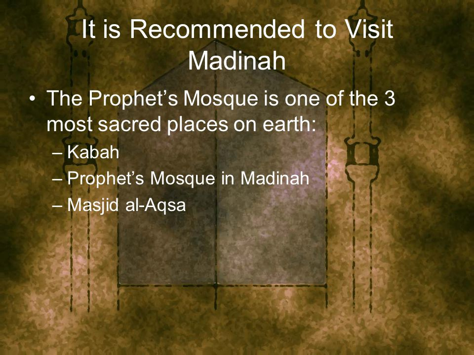 It is Recommended to Visit Madinah The Prophet's Mosque is one of the 3 most sacred places on earth: –Kabah –Prophet's Mosque in Madinah –Masjid al-Aqsa