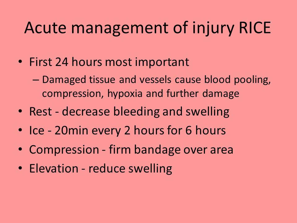 Acute management of injury RICE First 24 hours most important – Damaged tissue and vessels cause blood pooling, compression, hypoxia and further damage Rest - decrease bleeding and swelling Ice - 20min every 2 hours for 6 hours Compression - firm bandage over area Elevation - reduce swelling