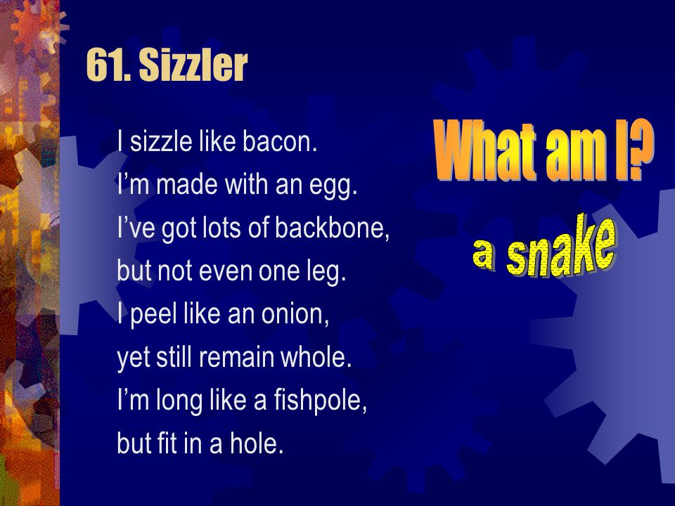 61. Sizzler I sizzle like bacon. I'm made with an egg. I've got lots of backbone, but not even one leg. I peel like an onion, yet still remain whole.