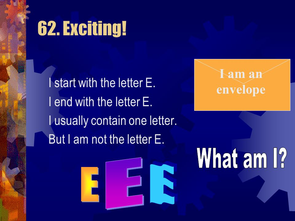 62. Exciting! I start with the letter E. I end with the letter E. I usually contain one letter. But I am not the letter E. (Click for answer)