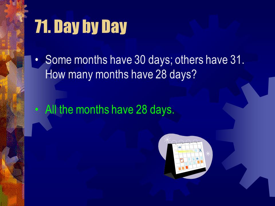 71. Day by Day Some months have 30 days; others have 31. How many months have 28 days?