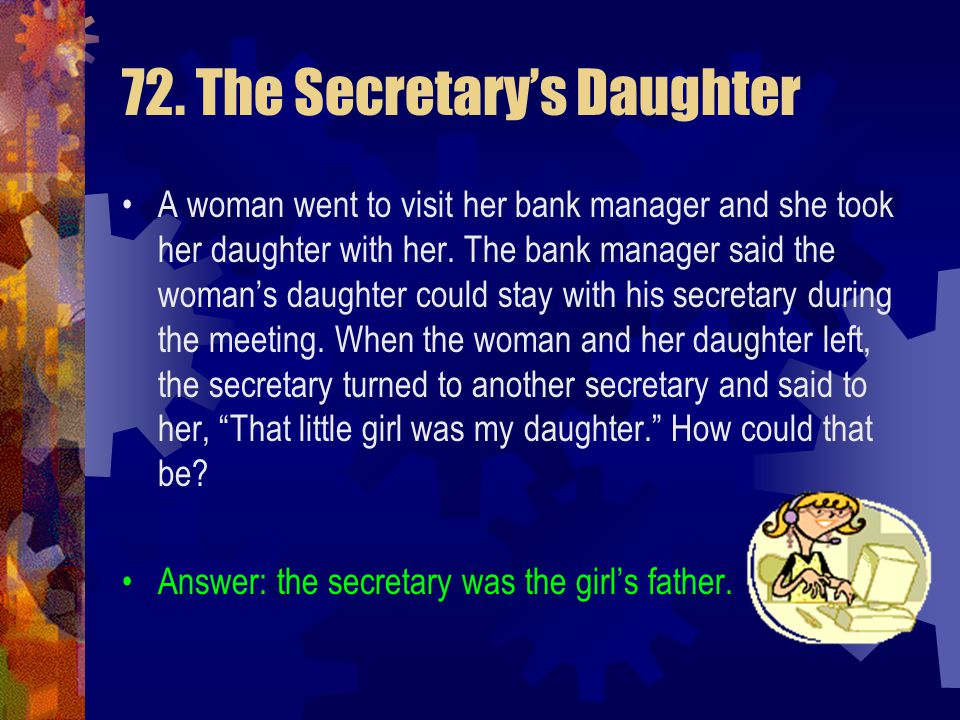 72. The Secretary's Daughter A woman went to visit her bank manager and she took her daughter with her. The bank manager said the woman's daughter cou