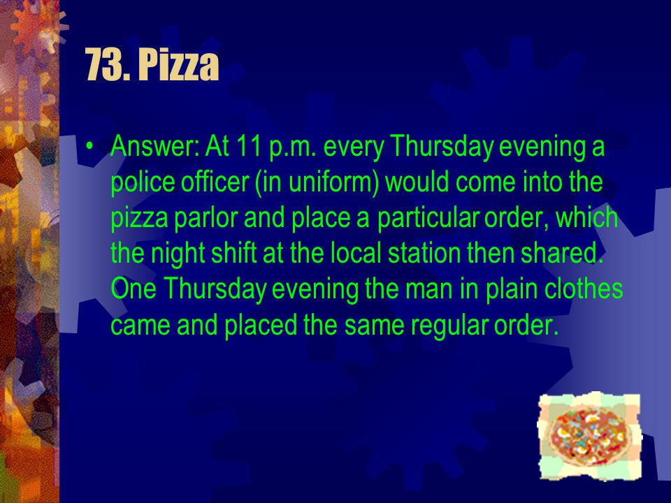 73. Pizza A man walks into a take-away pizza parlor. He ordered one deep-dish pizza with cheese, tomatoes, and double anchovies, one crispy pizza with