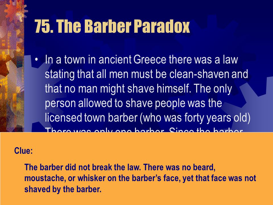 75. The Barber Paradox In a town in ancient Greece there was a law stating that all men must be clean-shaven and that no man might shave himself. The
