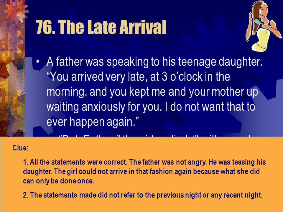 """76. The Late Arrival A father was speaking to his teenage daughter. """"You arrived very late, at 3 o'clock in the morning, and you kept me and your moth"""