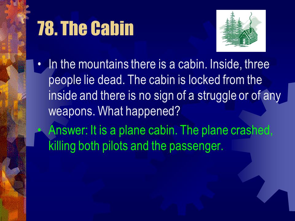 78. The Cabin In the mountains there is a cabin. Inside, three people lie dead. The cabin is locked from the inside and there is no sign of a struggle