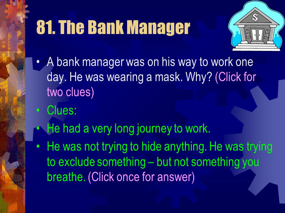81. The Bank Manager A bank manager was on his way to work one day. He was wearing a mask. Why?