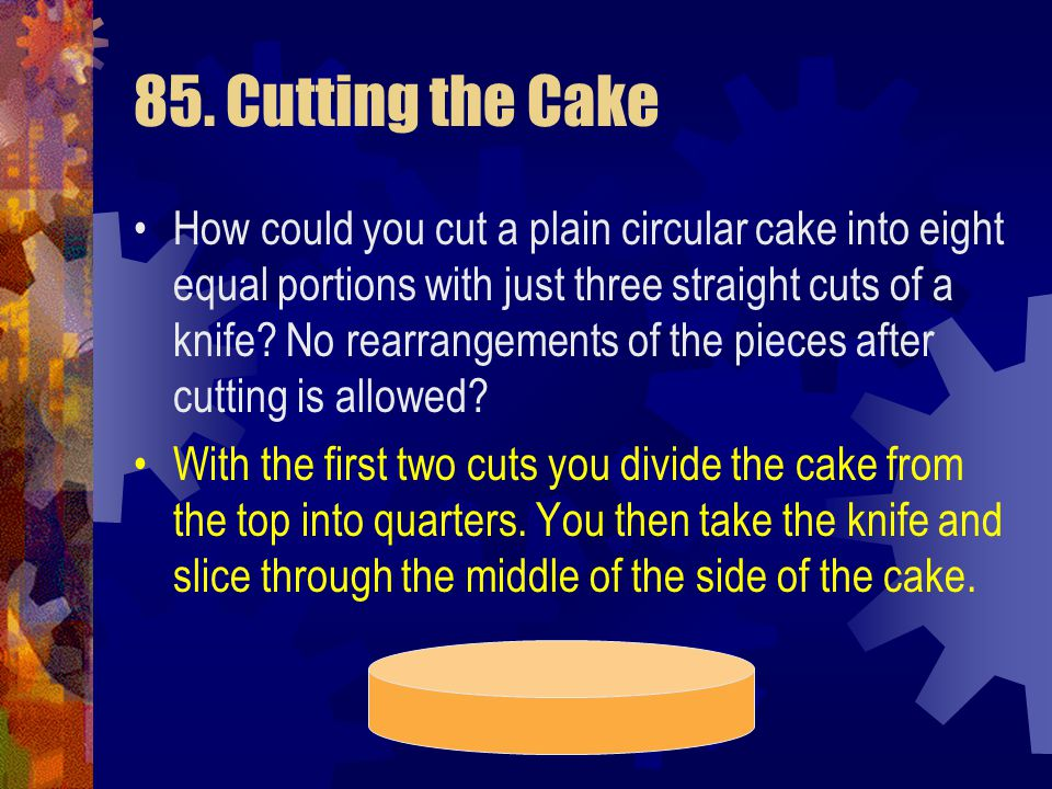85. Cutting the Cake How could you cut a plain circular cake into eight equal portions with just three straight cuts of a knife? No rearrangements of