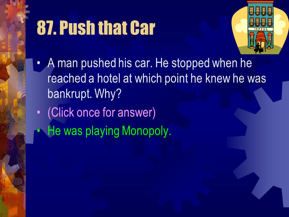 87. Push that Car A man pushed his car. He stopped when he reached a hotel at which point he knew he was bankrupt. Why?