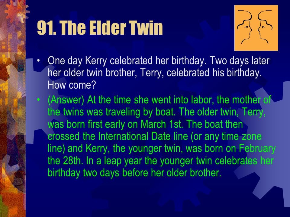 91. The Elder Twin One day Kerry celebrated her birthday. Two days later her older twin brother, Terry, celebrated his birthday. How come?