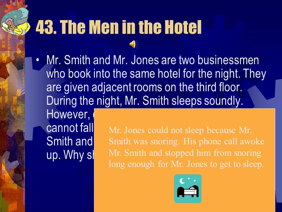 43. The Men in the Hotel Was there something happening in Mr. Smith's room that was preventing Mr. Jones from sleeping? Yes Was it a noise? Yes Did th