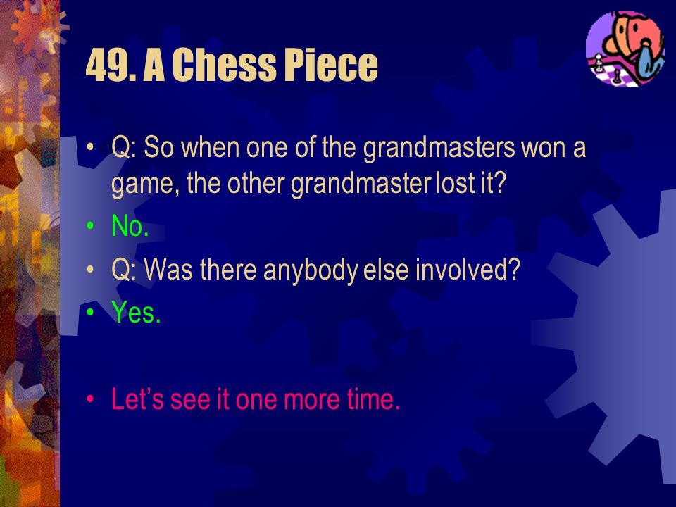49. A Chess Piece This is the kind of problem that depends on the reader or the listener making the wrong assumptions. Test all the assumptions with q
