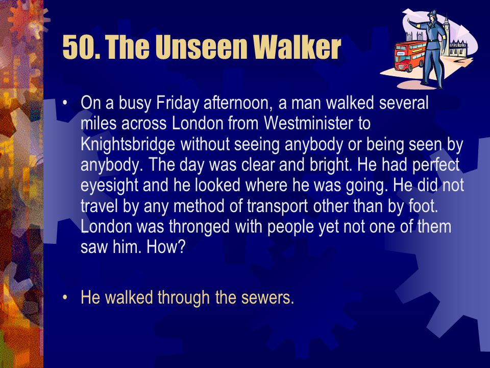 50. The Unseen Walker Q: If he walked into this room now, would we see him and he see us? A: Yes Q: Did he wear anything special? A: Yes. Clue: It was