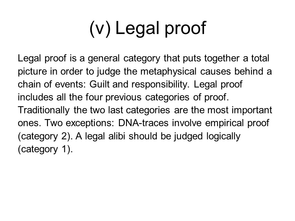 (v) Legal proof Legal proof is a general category that puts together a total picture in order to judge the metaphysical causes behind a chain of events: Guilt and responsibility.