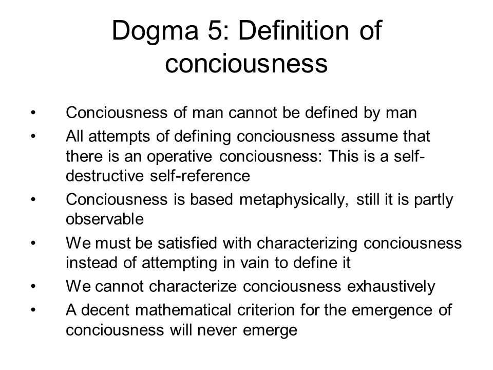Dogma 5: Definition of conciousness Conciousness of man cannot be defined by man All attempts of defining conciousness assume that there is an operative conciousness: This is a self- destructive self-reference Conciousness is based metaphysically, still it is partly observable We must be satisfied with characterizing conciousness instead of attempting in vain to define it We cannot characterize conciousness exhaustively A decent mathematical criterion for the emergence of conciousness will never emerge