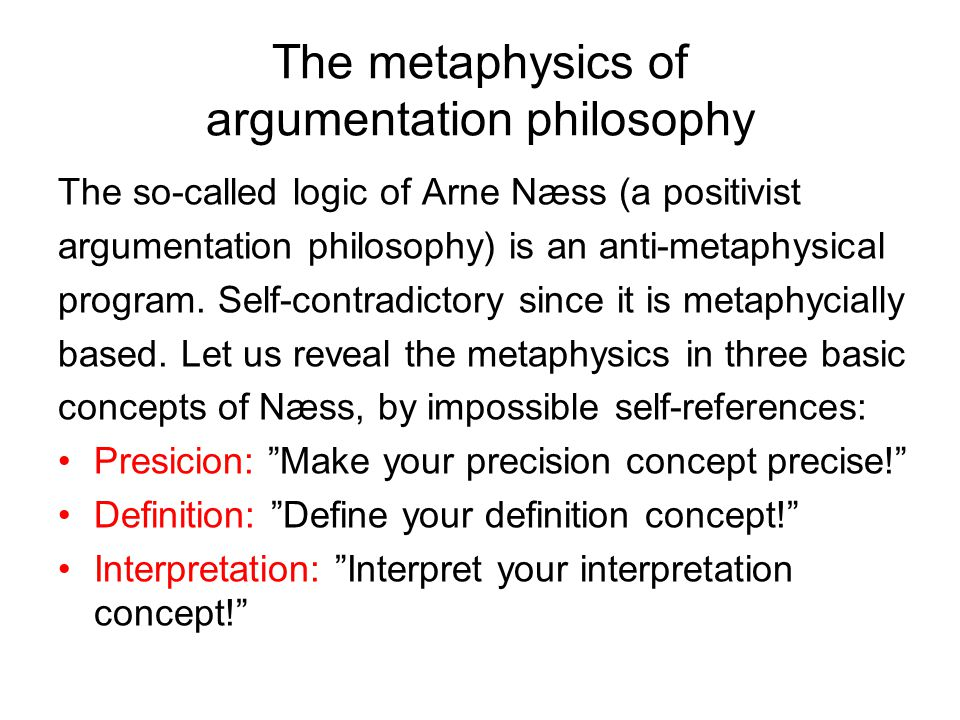 The metaphysics of argumentation philosophy The so-called logic of Arne Næss (a positivist argumentation philosophy) is an anti-metaphysical program.