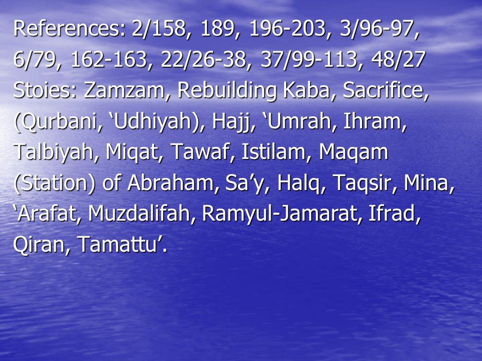 References: 2/158, 189, 196-203, 3/96-97, 6/79, 162-163, 22/26-38, 37/99-113, 48/27 Stoies: Zamzam, Rebuilding Kaba, Sacrifice, (Qurbani, 'Udhiyah), H